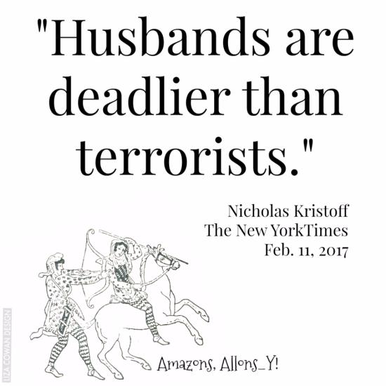"""husbands are deadlier than terrorists"" Nicholas Kristoff The New York Times,  Feb 11 2017"