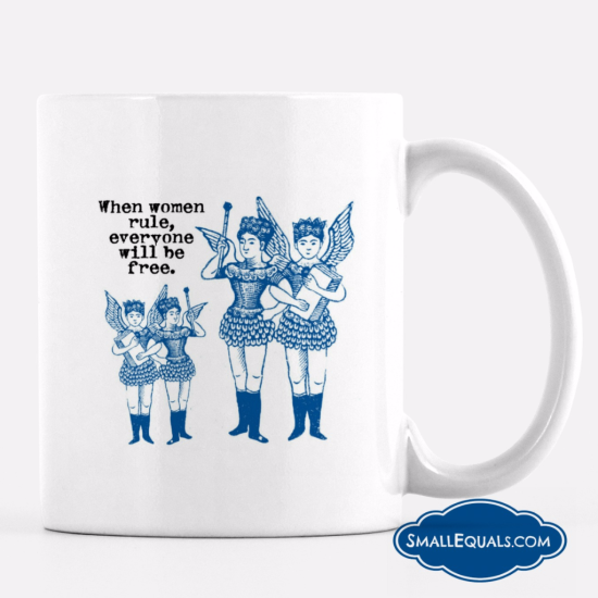 cup, when women rule everyone will be free, 11 oz mug from small equals